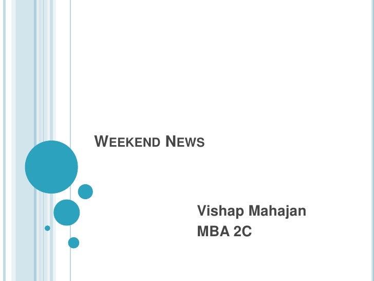 Weekend News<br />VishapMahajan<br />MBA 2C<br />