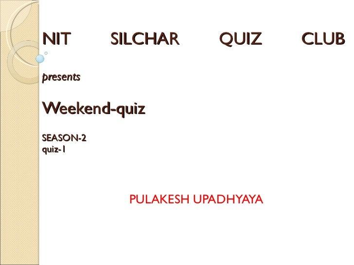 NIT SILCHAR QUIZ CLUB presents Weekend-quiz   SEASON-2 quiz-1     PULAKESH UPADHYAYA