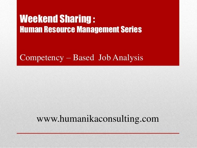Weekend Sharing :Human Resource Management SeriesCompetency – Based Job Analysis    www.humanikaconsulting.com