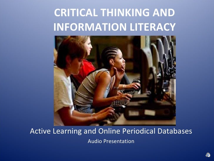 CRITICAL THINKING AND INFORMATION LITERACY <ul><li>Active Learning and Online Periodical Databases </li></ul><ul><li>Audio...