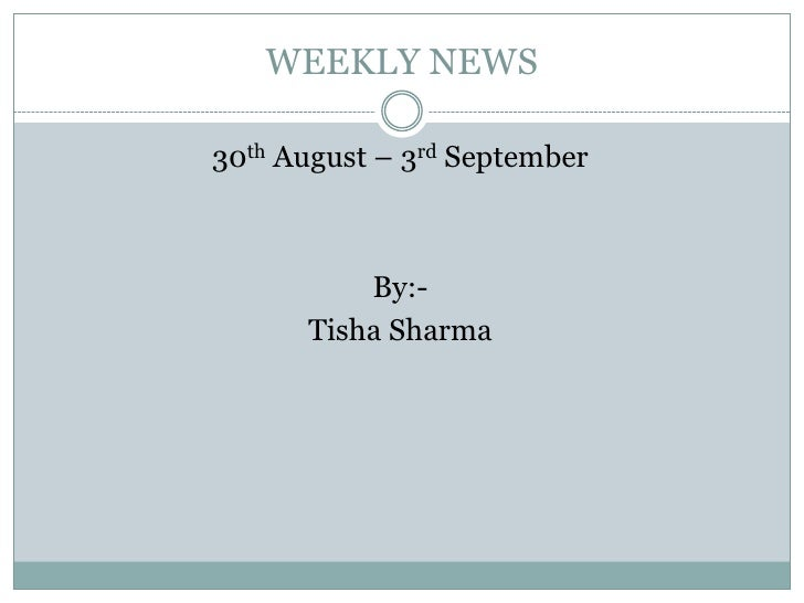 WEEKLY NEWS<br />30th August – 3rd September<br />By:-<br />Tisha Sharma<br />