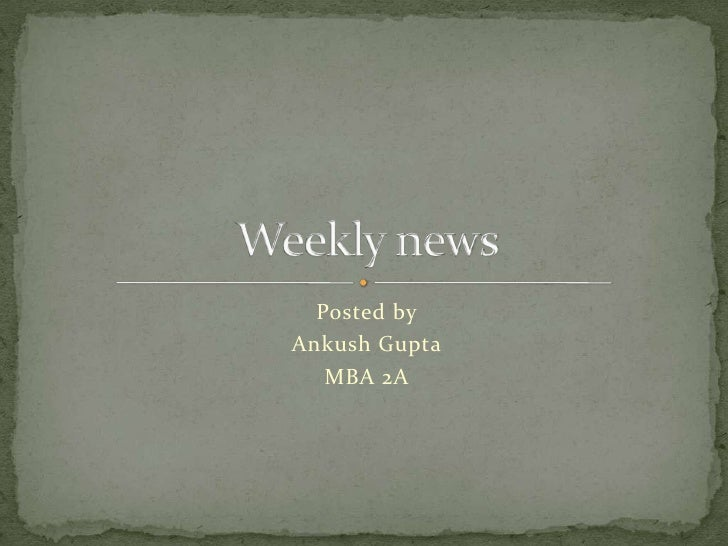 Posted by<br />Ankush Gupta<br />MBA 2A<br />Weekly news<br />