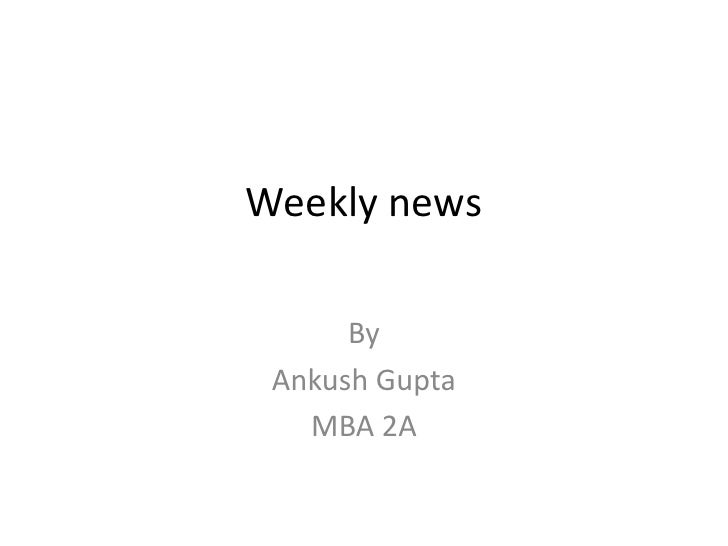 Weekly news <br />By <br />Ankush Gupta <br />MBA 2A<br />