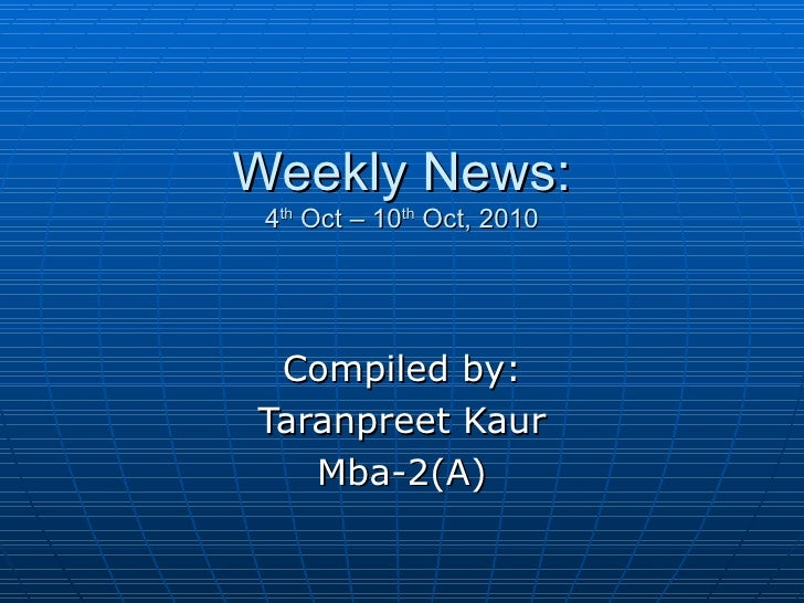 Weekly News: 4 th  Oct – 10 th  Oct, 2010 Compiled by: Taranpreet Kaur Mba-2(A)