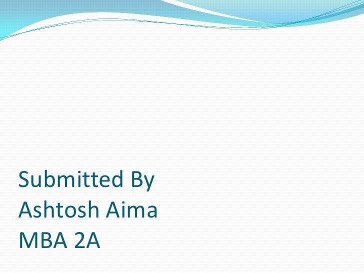 Submitted ByAshtoshAimaMBA 2A<br />