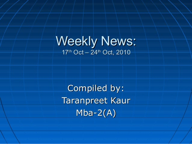 Weekly News:Weekly News: 1717thth Oct – 24Oct – 24thth Oct, 2010Oct, 2010 Compiled by:Compiled by: Taranpreet KaurTaranpre...