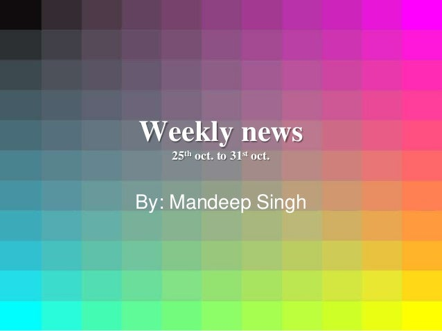 Weekly news 25th oct. to 31st oct. By: Mandeep Singh
