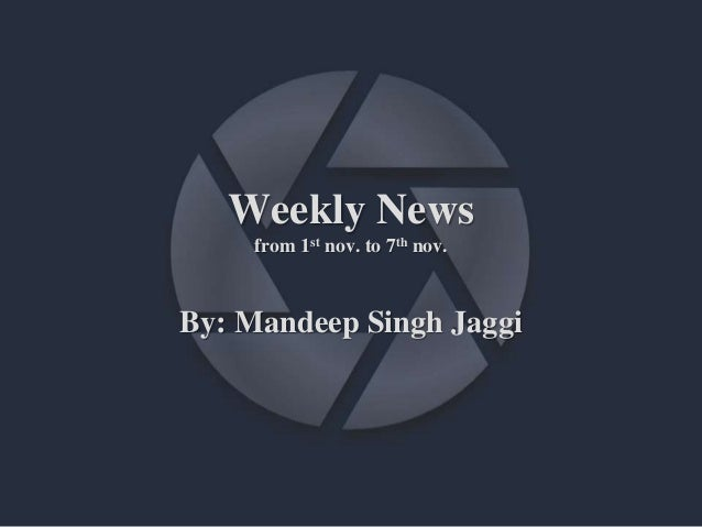 Weekly News from 1st nov. to 7th nov. By: Mandeep Singh Jaggi