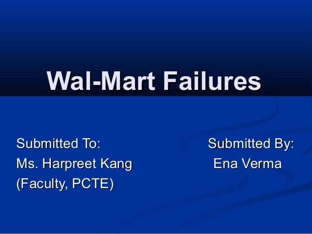 Wal-Mart FailuresWal-Mart Failures Submitted To: Submitted By:Submitted To: Submitted By: Ms. Harpreet Kang Ena VermaMs. H...