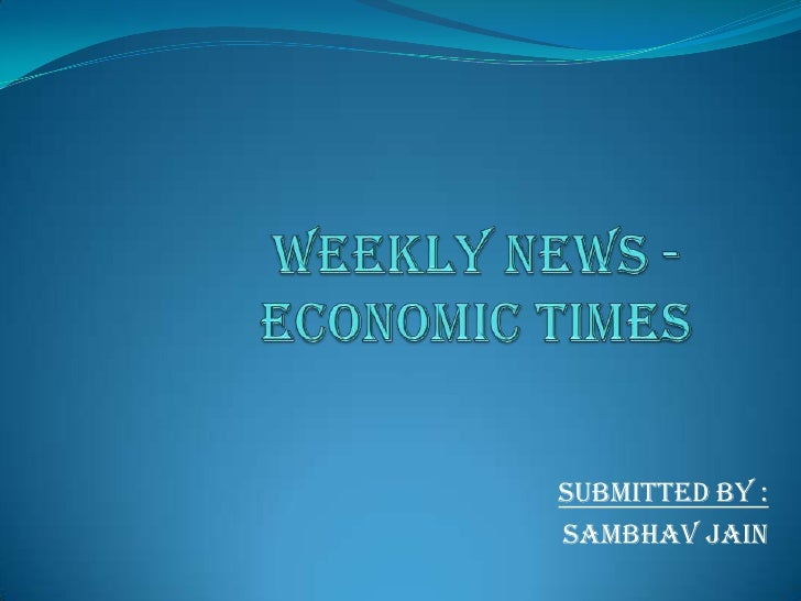 WEEKLY NEWS -ECONOMIC TIMES<br />Submitted by :<br />Sambhavjain<br />