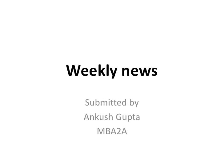 Weekly news<br />Submitted by <br />Ankush Gupta<br />MBA2A<br />