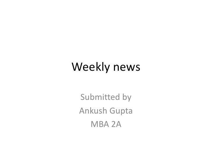 Weekly news<br />Submitted by <br />Ankush Gupta<br />MBA 2A<br />