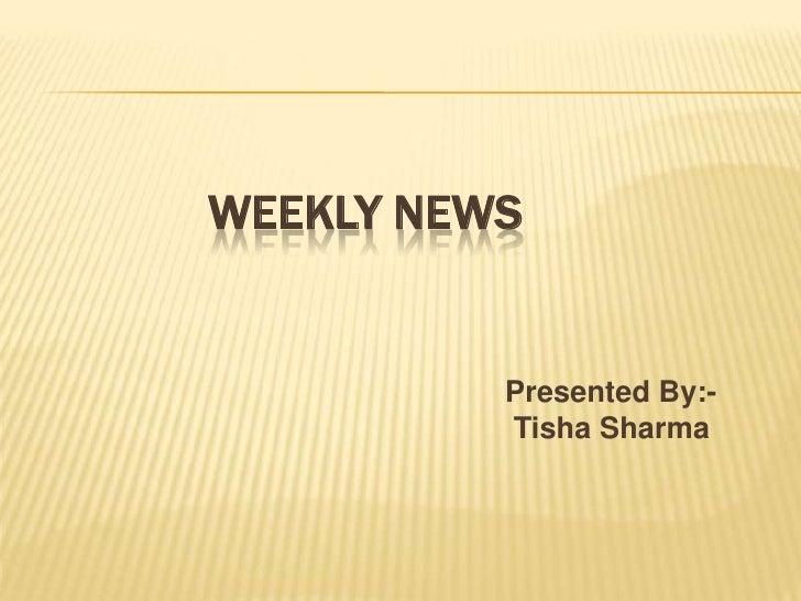 WEEKLY NEWS<br />Presented By:-<br />Tisha Sharma<br />