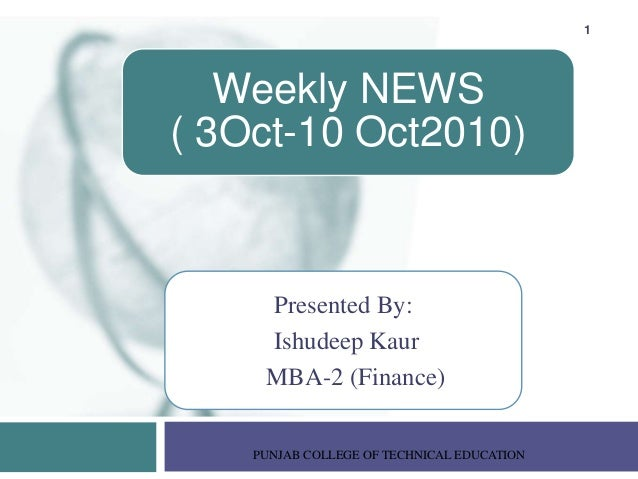 Presented By: Ishudeep Kaur MBA-2 (Finance) PUNJAB COLLEGE OF TECHNICAL EDUCATION 1 Weekly NEWS ( 3Oct-10 Oct2010)