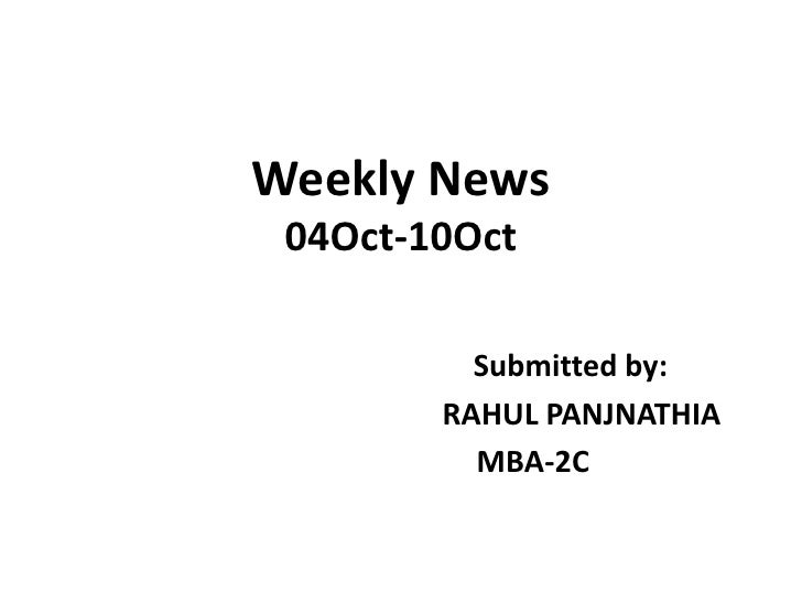 Weekly News04Oct-10Oct<br />Submitted by:<br />                                         RAHUL PANJNATHIA<br />            ...