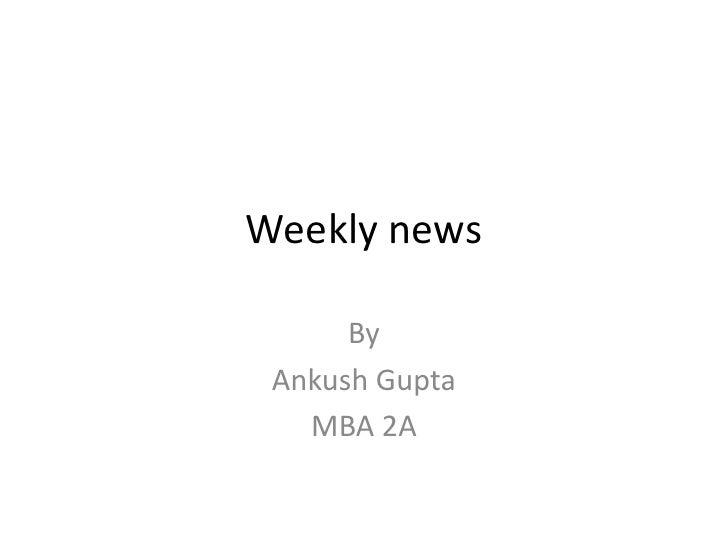 Weekly news<br />By <br />Ankush Gupta <br />MBA 2A<br />