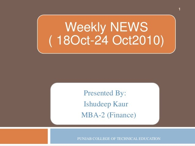 Presented By: Ishudeep Kaur MBA-2 (Finance) PUNJAB COLLEGE OF TECHNICAL EDUCATION 1 Weekly NEWS ( 18Oct-24 Oct2010)
