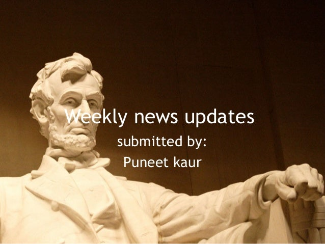 Weekly news updates submitted by: Puneet kaur