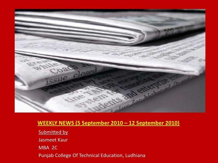 WEEKLY NEWS (5 September 2010 – 12 September 2010)<br />Submitted by<br />JasmeetKaur<br />MBA  2C<br />Punjab College Of ...