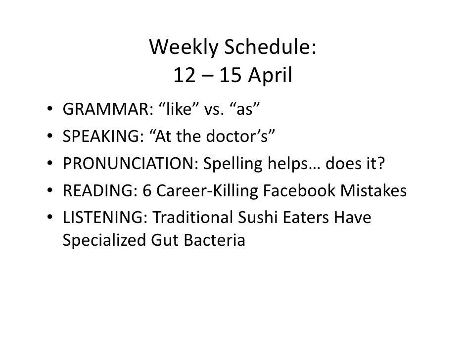"Weekly Schedule:                12 – 15 April •   GRAMMAR: ""like"" vs. ""as"" •   SPEAKING: ""At the doctor's"" •   PRONUNCIATI..."