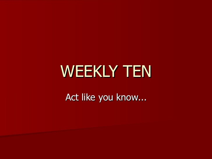 WEEKLY TEN Act like you know...