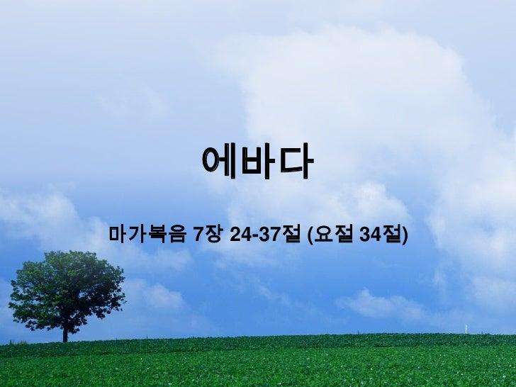 에바다<br />마가복음 7장 24-37절 (요절 34절)<br />
