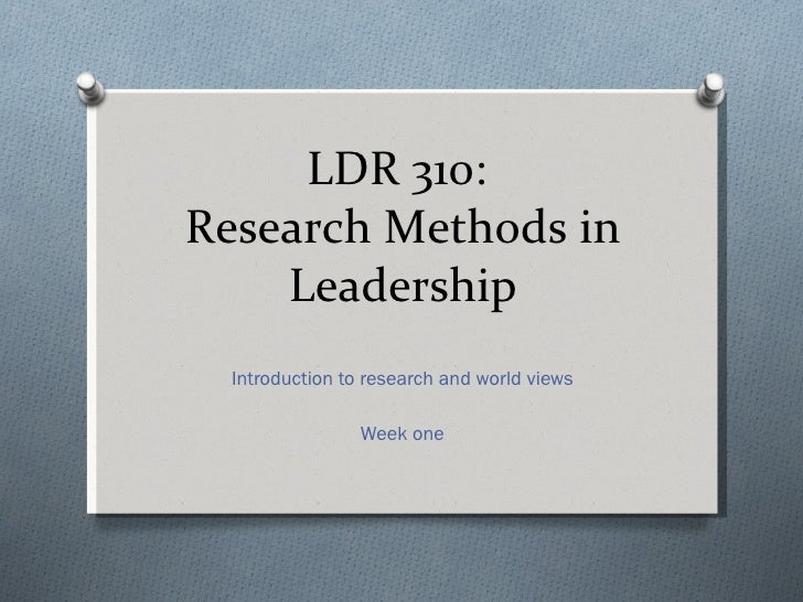 LDR 310:  Research Methods in Leadership Introduction to research and world views Week one