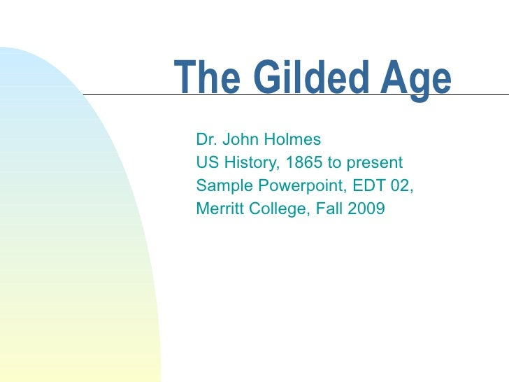 The Gilded Age Dr. John Holmes US History, 1865 to present Sample Powerpoint, EDT 02,  Merritt College, Fall 2009
