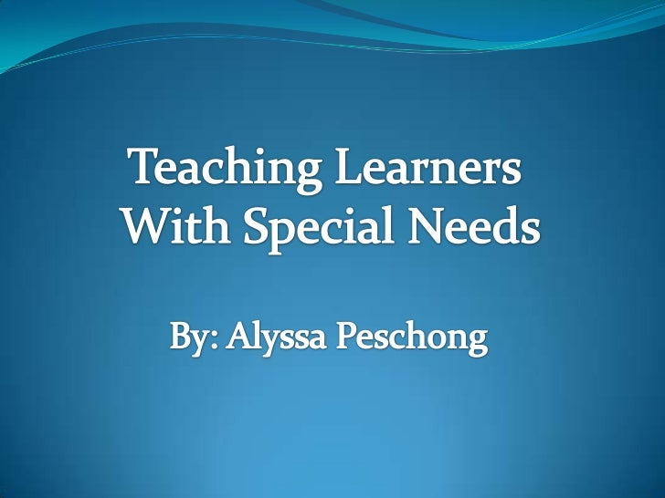 Teaching Learners <br />With Special Needs<br />By: Alyssa Peschong<br />