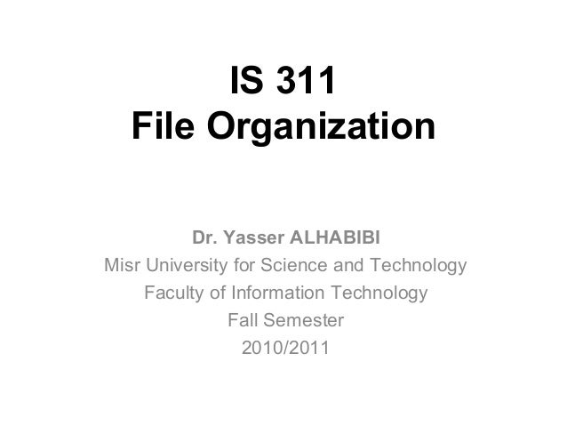 IS 311 File Organization Dr. Yasser ALHABIBI Misr University for Science and Technology Faculty of Information Technology ...