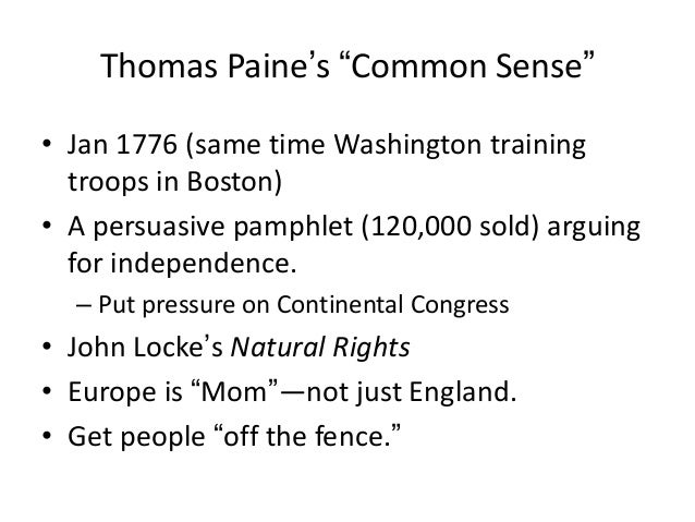 "Thomas Paine's ""Common Sense"" • Jan 1776 (same time Washington training troops in Boston) • A persuasive pamphlet (120,000..."