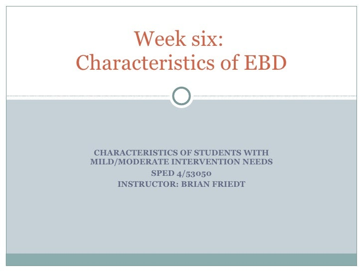 CHARACTERISTICS OF STUDENTS WITH MILD/MODERATE INTERVENTION NEEDS SPED 4/53050 INSTRUCTOR: BRIAN FRIEDT Week six:  Charact...