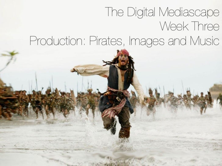 The Digital Mediascape                            Week ThreeProduction: Pirates, Images and Music