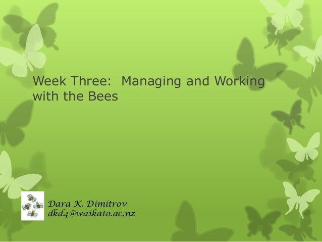 Week Three: Managing and Working with the Bees  Dara K. Dimitrov dkd4@waikato.ac.nz