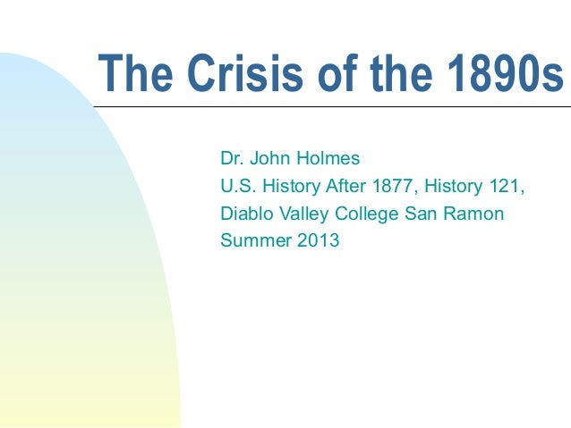 The Crisis of the 1890s Dr. John Holmes U.S. History After 1877, History 121, Diablo Valley College San Ramon Summer 2013