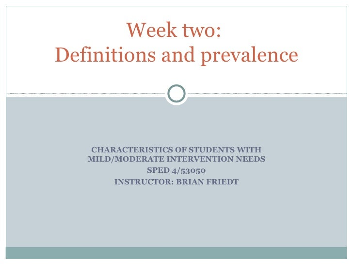 CHARACTERISTICS OF STUDENTS WITH MILD/MODERATE INTERVENTION NEEDS SPED 4/53050 INSTRUCTOR: BRIAN FRIEDT Week two:  Definit...