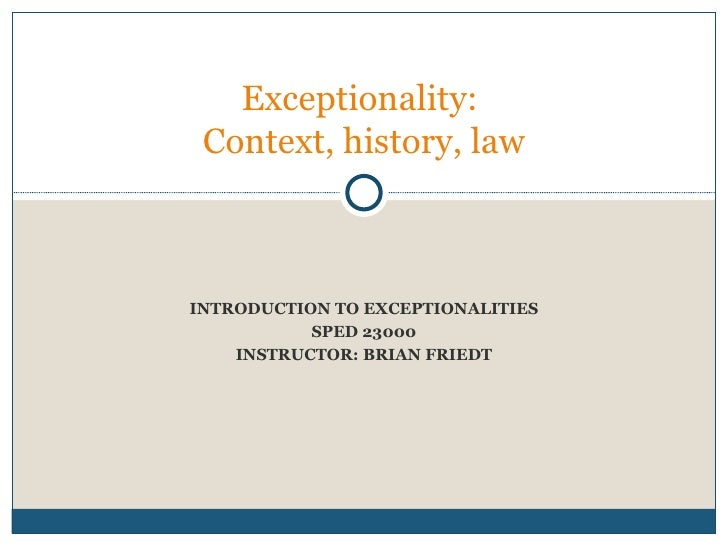 INTRODUCTION TO EXCEPTIONALITIES SPED 23000 INSTRUCTOR: BRIAN FRIEDT Week two:  Exceptionality:  Context, history, law