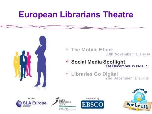 European Librarians Theatre 2nd December 13.15-14.15  The Mobile Effect  Social Media Spotlight  Libraries Go Digital 3...