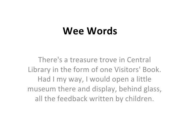 Wee Words There's a treasure trove in Central Library in the form of one Visitors' Book. Had I my way, I would open a litt...