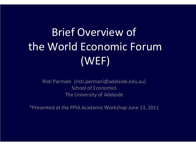 Brief Overview of the World Economic Forum (WEF) Risti Permani (risti.permani@adelaide.edu.au) School of Economics The Uni...