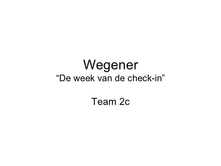 """Wegener""""De week van de check-in""""        Team 2c"""