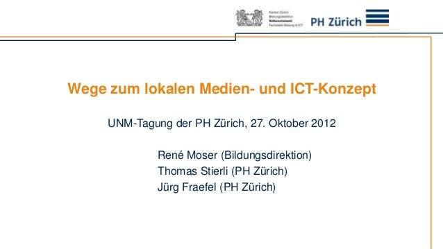Wege zum lokalen Medien- und ICT-Konzept     UNM-Tagung der PH Zürich, 27. Oktober 2012              René Moser (Bildungsd...