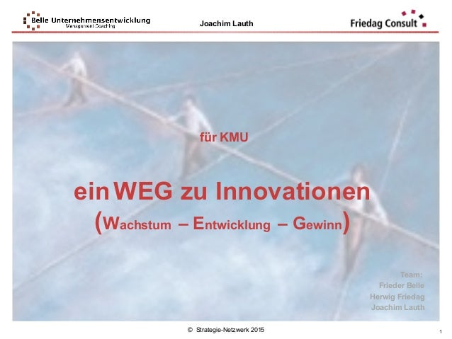 © Strategie-Netzwerk 2015 Joachim Lauth 1 für KMU einWEG zu Innovationen (Wachstum – Entwicklung – Gewinn) Team: Frieder B...