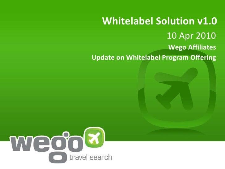 Whitelabel Solution v1.0 10 Apr 2010 Wego Affiliates Update on Whitelabel Program Offering