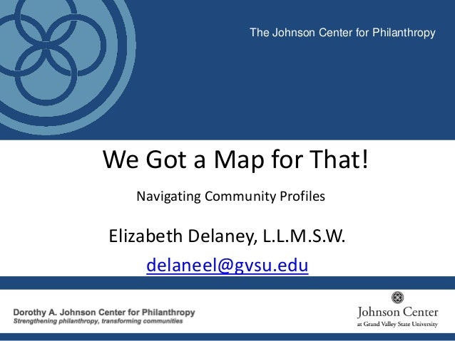 We Got a Map for That! Navigating Community Profiles The Johnson Center for Philanthropy Elizabeth Delaney, L.L.M.S.W. del...