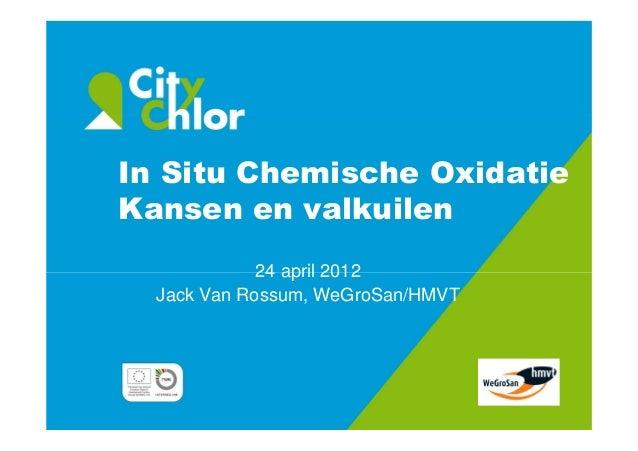In Situ Chemische Oxidatie Kansen en valkuilen 24 april 2012 Jack Van Rossum, WeGroSan/HMVT