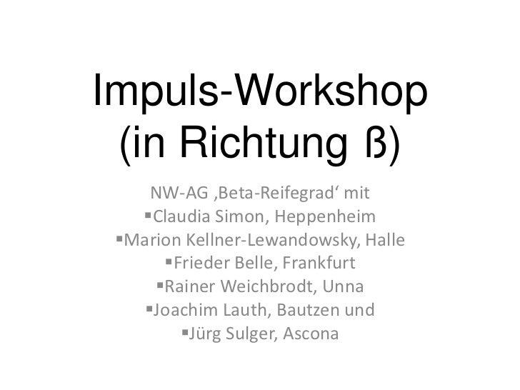 Impuls-Workshop (in Richtung ß)    NW-AG 'Beta-Reifegrad' mit   Claudia Simon, Heppenheim Marion Kellner-Lewandowsky, Ha...