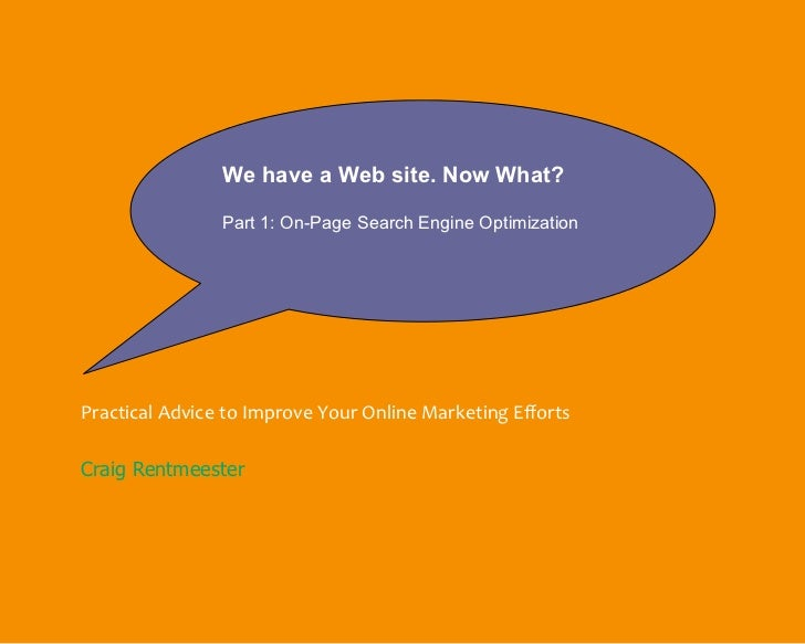 We have a Web site. Now What?                Part 1: On-Page Search Engine OptimizationPractical Advice to Improve Your On...