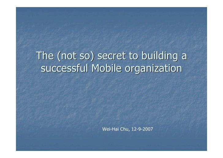 The (not so) secret to building a  successful Mobile organization                   Wei-Hai Chu, 12-9-2007