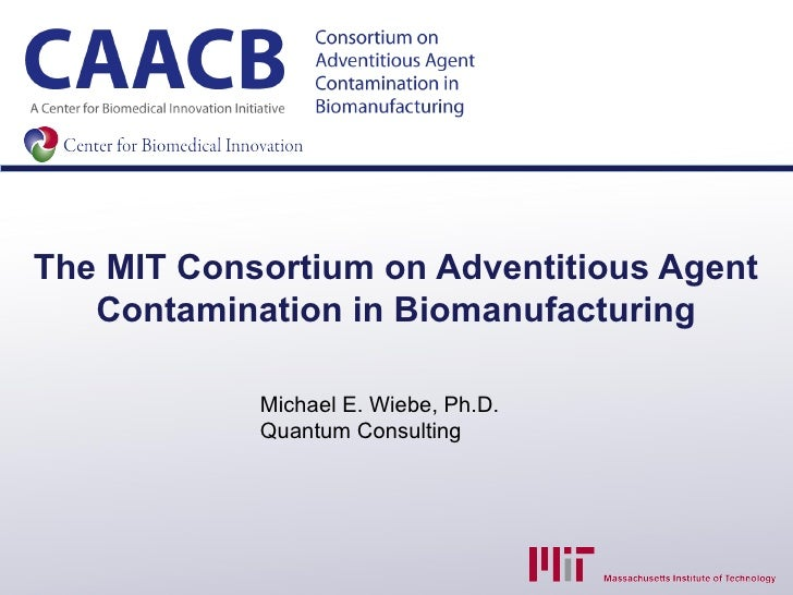The MIT Consortium on Adventitious Agent   Contamination in Biomanufacturing            Michael E. Wiebe, Ph.D.           ...